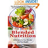 Blended Nutrition: 50 Recipes For Your Blender And Your Health