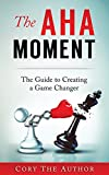 The Aha! Moment: The Guide to Creating a Game Changer