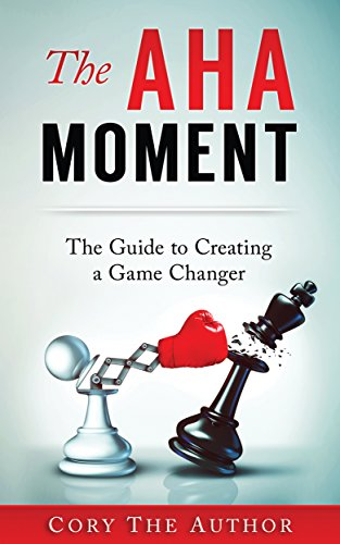 Book: The Aha! Moment - The Guide to Creating a Game Changer by Cory The Author