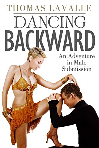 Dancing Backward: An Adventure in Male Submission, by Thomas Lavalle