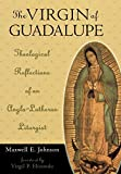 The Virgin of Guadalupe: Theological Reflections of an Anglo-Lutheran Liturgist (Celebrating Faith: Explorations in Latino Spirituality and Theology)
