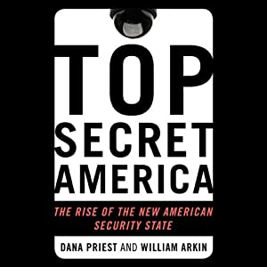 Top Secret America: The Rise of the New American Security State | [Dana Priest, William M. Arkin]