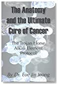 The Anatomy and The Ultimate Cure of Cancer: Trojan Horse-Alkali Element-Cancer Treatment Protocol