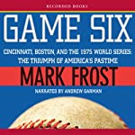 Game Six: Cincinnati, Boston, and the 1975 World Series: The Triumph of America's Pastime | Mark Frost