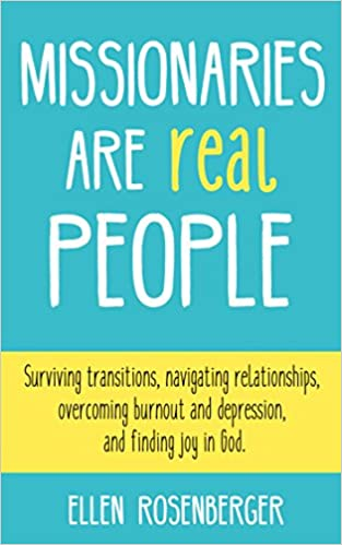 Missionaries Are Real People: Surviving transitions, navigating relationships, overcoming burnout and depression, and finding joy in God.