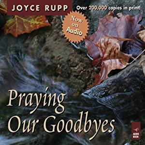 Praying Our Goodbyes: A Spiritual Companion Through Life's Losses and Sorrows | [Joyce Rupp]