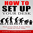 How to Set up Your Desk: Hack Your Desk to Get More Done in Less Time: Workplace Organization & Home Office Organization That Works! (       UNABRIDGED) by James Christiansen Narrated by Joseph Benjamin Jireh Pabellon