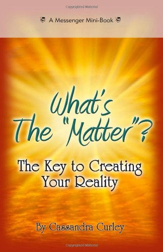 "What's the ""Matter""?: The Key to Creating Your Reality"