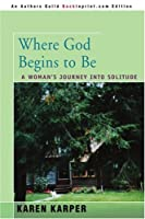 Where God Begins to Be: A Woman&#39;s Journey into Solitude