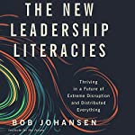 The New Leadership Literacies: Thriving in a Future of Extreme Disruption and Distributed Everything | Bob Johansen