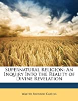 Supernatural religion;: An inquiry into the reality of divine revelation
