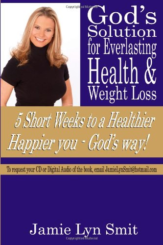 God'S Solution For Everlasting Health & Weight Loss: 5 Short Weeks To A Healthier Happier You - God'S Way!