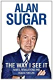 The Way I See It: Rants, Revelations And Rules For Life Alan Sugar