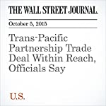 Trans-Pacific Partnership Trade Deal Within Reach, Officials Say | William Mauldin