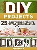 DIY Projects: 25 Exceptional DIY Projects For Your Home And Daily Life (DIY, diy projects, diy free)