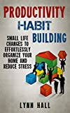 Productivity Habit Building: Small Life Changes to Effortlessly Organize Your Home and Reduce Stress