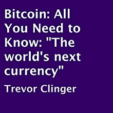 Bitcoin: All You Need to Know: 'The World's next Currency' (       UNABRIDGED) by Trevor Clinger Narrated by Freddie Feldman
