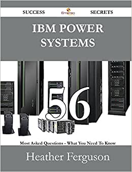 IBM Power Systems 56 Success Secrets - 56 Most Asked Questions On IBM Power Systems - What You Need To Know