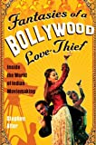 Fantasies of a Bollywood Love Thief: Inside the World of Indian Moviemaking