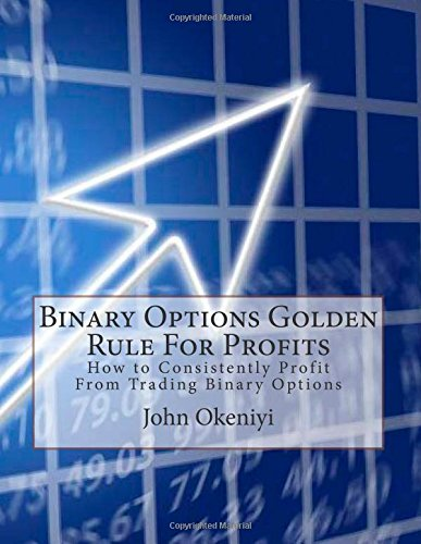 Binary Options Golden Rule For Profits: How to Consistently Profit From Trading Binary Options