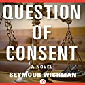 Question of Consent: A Novel (       UNABRIDGED) by Seymour Wishman Narrated by Noah Michael Levine
