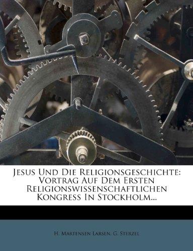 Jesus Und Die Religionsgeschichte: Vortrag Auf Dem Ersten Religionswissenschaftlichen Kongress in Stockholm...