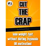 CUT THE CRAP - lose weight fast without dieting, hypnosis OR motivation! (weight loss books)by Richard Shaw