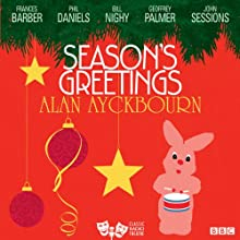Season's Greetings (Classic Radio Theatre)  by Alan Ayckbourn Narrated by Frances Barber, Phil Daniels, Bill Nighy, Geoffrey Palmer, John Sessions