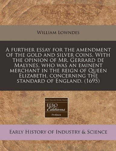 A further essay for the amendment of the gold and silver coins. With the opinion of Mr. Gerrard de Malynes, who was an eminent merchant in the reign ... concerning the standard of England. (1695)