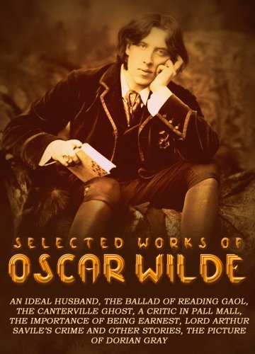 Oscar Wilde - Selected Works of Oscar Wilde: An Ideal Husband, The Ballad Of Reading Gaol, The Canterville Ghost, A Critic In Pall Mall, The Importance Of Being Earnest, Lord Arthur Savile's Crime And Other Stories