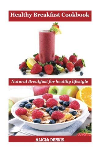Healthy Breakfast Cookbook: Natural Breakfast for healthy lifestyle (natural diet,healthy bread,breakfast for kids,breakfast for diabetics,breakfast ... recipe book,brunch recipe book) (Volume 1) (Diabetic Cookbook For Kids compare prices)