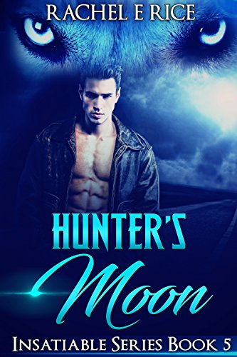 Book: Hunter's Moon - Book 5 Insatiable series (Insatiable - The Lone Werewolf Finds His Mate) by Rachel E. Rice