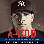 A-Rod: The Many Lives of Alex Rodriguez | Selena Roberts
