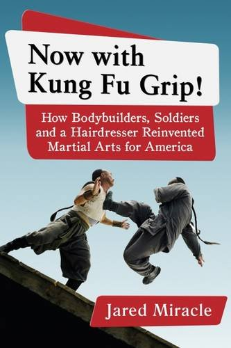 Now With Kung Fu Grip!: How Bodybuilders, Soldiers and a Hairdresser Reinvented Martial Arts for America PDF