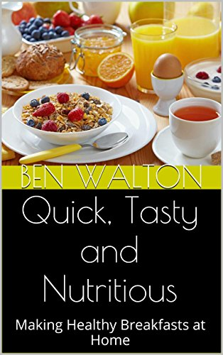 Quick, Tasty and Nutritious: Making Healthy Breakfasts at Home by Ben Walton