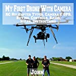 My First Drone with Camera: RC Helicopter Types, Camera & GPS, Buying, Controls, Radio, Rules, Instructions |  John
