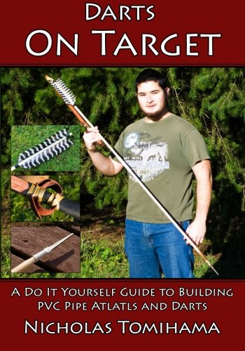Darts on Target - PVC Atlatls: A Do It Yourself Guide to Building PVC Pipe Atlatls and Darts (Volume 1) PDF