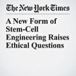 A New Form of Stem-Cell Engineering Raises Ethical Questions | Carl Zimmer