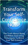 img - for Transform Your Self-Confidence NOW!: The Truth About Being Confident And Using Techniques To Boost Your Self-Esteem (Willpower, Confidence Code, Confidence ... Willpower Now, Self Confidence Secrets) book / textbook / text book