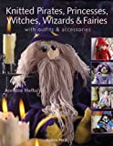 Knitted Pirates, Princesses, Witches, Wizards and Fairies: Create a Magical World
