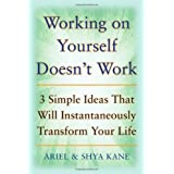 Working on Yourself Doesn't Work: The 3 Simple Ideas That Will Instantaneously Transform Your Lifeby Ariel And Shya Kane