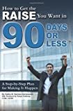 How to Get the Raise You Want in 90 days or Less: A Step-by-Step Plan for Making It Happen