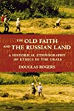 "Douglas Rogers, ""The Old Faith and the Russian Land: A Historical Ethnography of Ethics in the Urals"" (Cornell UP, 2009)"