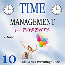 Time Management for Parents: 10 Time Management Skills as a Parent Guide (       UNABRIDGED) by V. Noot Narrated by Stephanie King