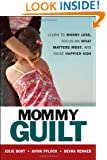 Mommy Guilt: Learn to Worry Less, Focus on What Matters Most, and Raise Happier Kids