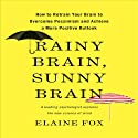 Rainy Brain, Sunny Brain: How to Retrain Your Brain to Overcome Pessimism and Achieve a More Positive Outlook (       UNABRIDGED) by Elaine Fox Narrated by Karen Saltus