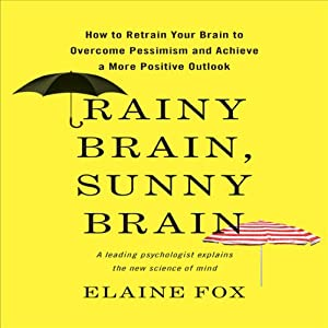 Rainy Brain, Sunny Brain: How to Retrain Your Brain to Overcome Pessimism and Achieve a More Positive Outlook | [Elaine Fox]