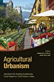 Agricultural Urbanism: Handbook for Building Sustainable Food & Agric Systems in 21st Century Cities