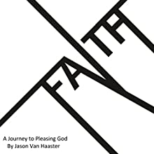 Faith: A Journey to Pleasing God (       UNABRIDGED) by Jason Van Haaster Narrated by Jason Van Haaster