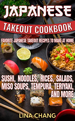 Japanese Takeout Cookbook Favorite Japanese Takeout Recipes to Make at Home: Sushi, Noodles, Rices, Salads, Miso Soups, Tempura, Teriyaki and More (Takeout Cookbooks 6) by Lina Chang